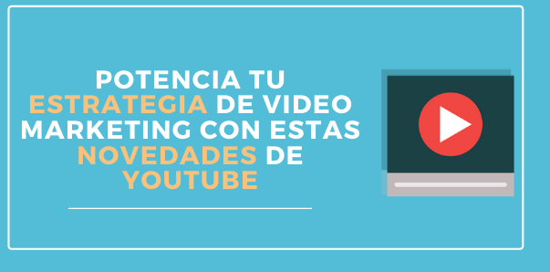 Potencia tu estrategia de video marketing para empresas con estas novedades de YouTube